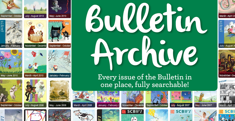 The SCBWI Bulletin is a bi-monthly publication containing comprehensive and current information in the field of children's literature. In addition to features each month, regular departments include the latest market reports, information on school visits, book reviews, art tips, information on contests and awards, information on the illustration market, news of SCBWI members, and information about ongoing SCBWI activities throughout the world. The SCBWI Bulletin is an invaluable source of information and inspiration to writers and illustrators of children's literature. We now have over 40 years of SCBWI Bulletins archived. Members can access the current issue and the archives below. Information for members on submitting art or stories to The Bulletin     EMBERS CLICK HERE TO VIEW THE CURRENT BULLETIN AND ARCHIVES (You must be logged on to view)