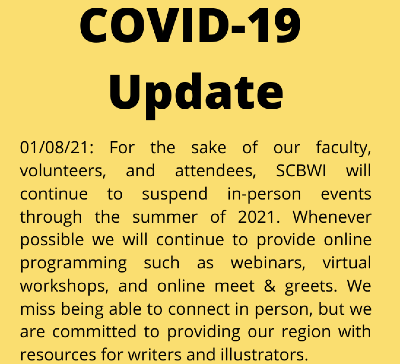 For the safety of our faculty, volunteers, and attendees, SCBWI has suspended in-person events through the summer of 2021. Wherever possible, we will continue to provide online programing, such as webinars, virtual workshops, and online meet & greets. We miss being able to connect in person, but we are committed to providing our region with resources for writers and illustrators.